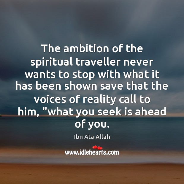 The ambition of the spiritual traveller never wants to stop with what Ibn Ata Allah Picture Quote
