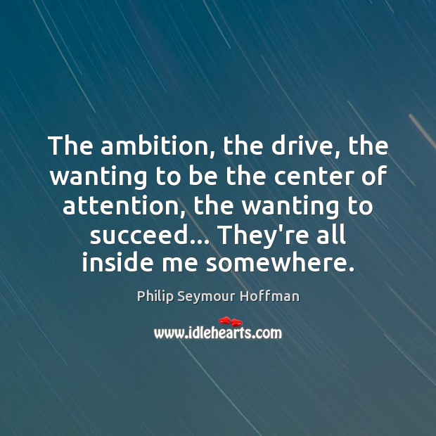 The ambition, the drive, the wanting to be the center of attention, Philip Seymour Hoffman Picture Quote