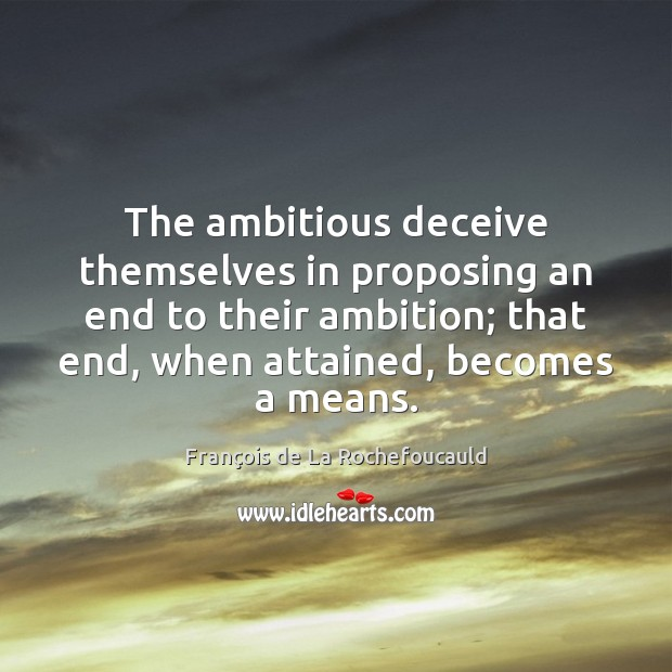Image, The ambitious deceive themselves in proposing an end to their ambition; that