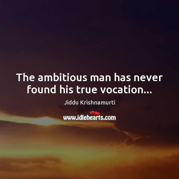 The ambitious man has never found his true vocation… Image