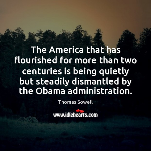 The America that has flourished for more than two centuries is being Thomas Sowell Picture Quote