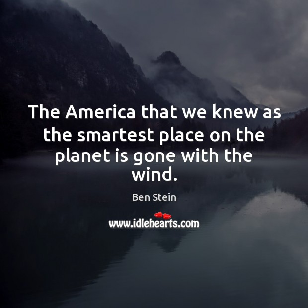 Image, The America that we knew as the smartest place on the planet is gone with the wind.