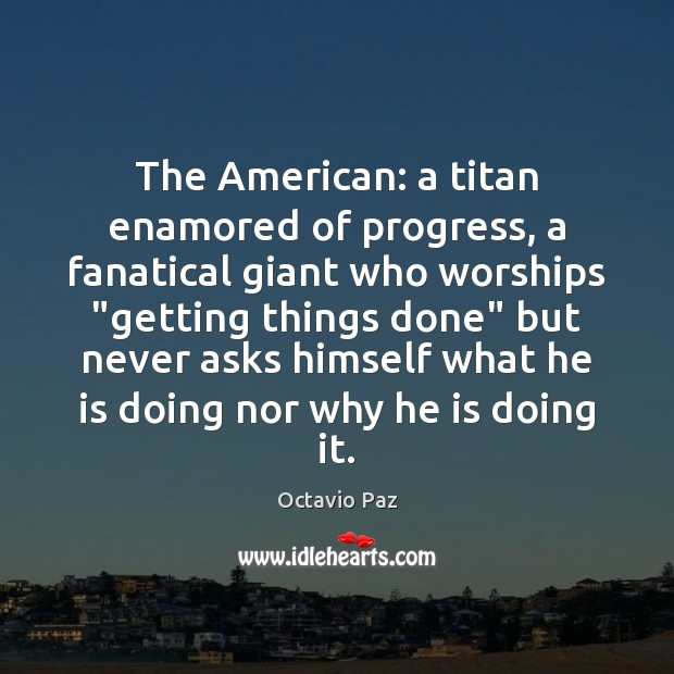 """The American: a titan enamored of progress, a fanatical giant who worships """" Octavio Paz Picture Quote"""