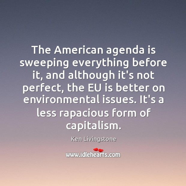 The American agenda is sweeping everything before it, and although it's not Ken Livingstone Picture Quote