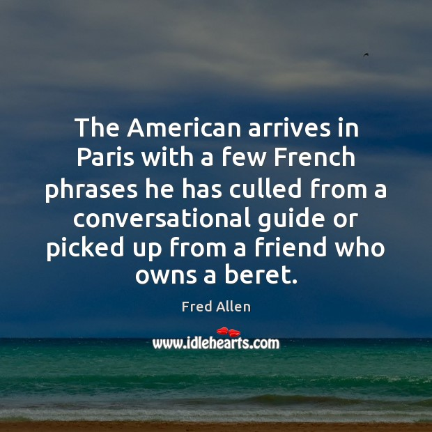 The American arrives in Paris with a few French phrases he has Fred Allen Picture Quote