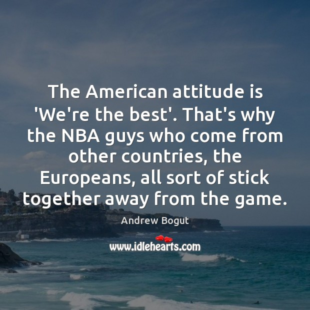 Image, The American attitude is 'We're the best'. That's why the NBA guys