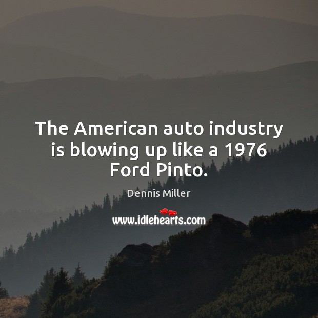 The American auto industry is blowing up like a 1976 Ford Pinto. Dennis Miller Picture Quote