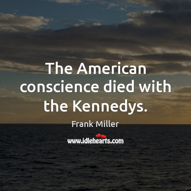 The American conscience died with the Kennedys. Image