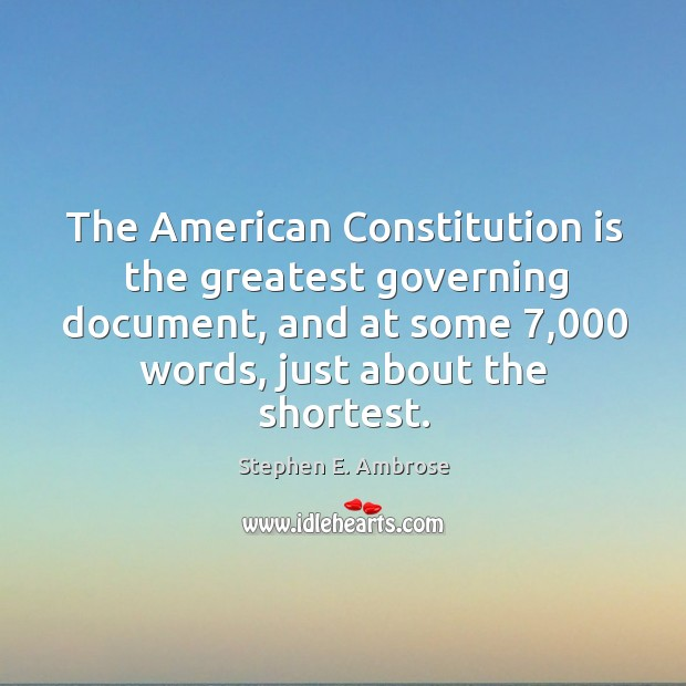 The american constitution is the greatest governing document, and at some 7,000 words Stephen E. Ambrose Picture Quote