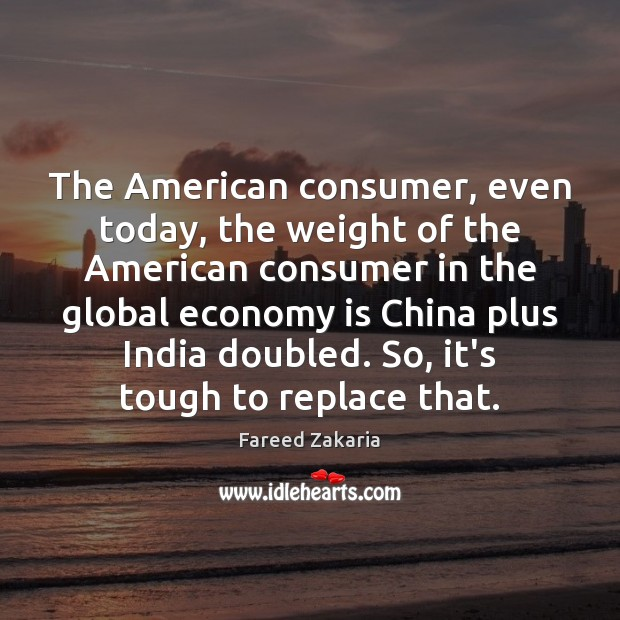 The American consumer, even today, the weight of the American consumer in Fareed Zakaria Picture Quote