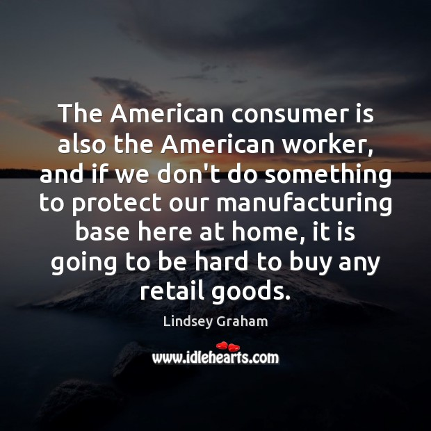 Image, The American consumer is also the American worker, and if we don't