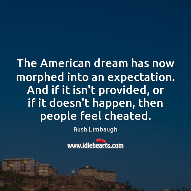 The American dream has now morphed into an expectation. And if it Rush Limbaugh Picture Quote