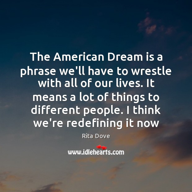 The American Dream is a phrase we'll have to wrestle with all Rita Dove Picture Quote