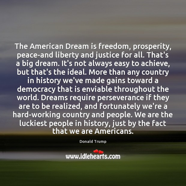 The American Dream is freedom, prosperity, peace-and liberty and justice for all. Dream Quotes Image