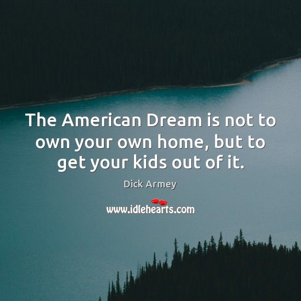 Image, The American Dream is not to own your own home, but to get your kids out of it.