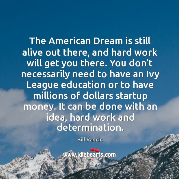 The american dream is still alive out there, and hard work will get you there. Bill Rancic Picture Quote