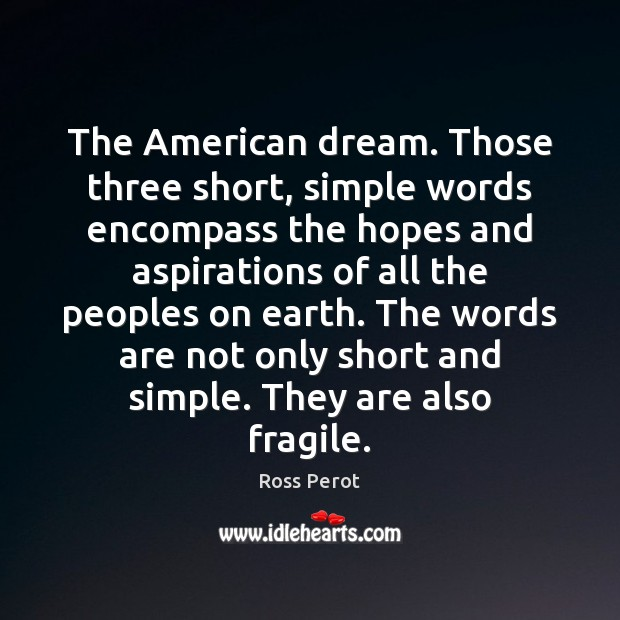 The American dream. Those three short, simple words encompass the hopes and Ross Perot Picture Quote