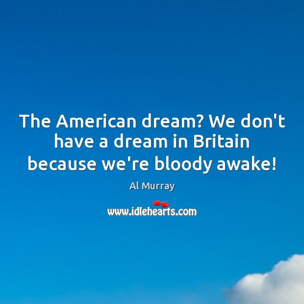The American dream? We don't have a dream in Britain because we're bloody awake! Image