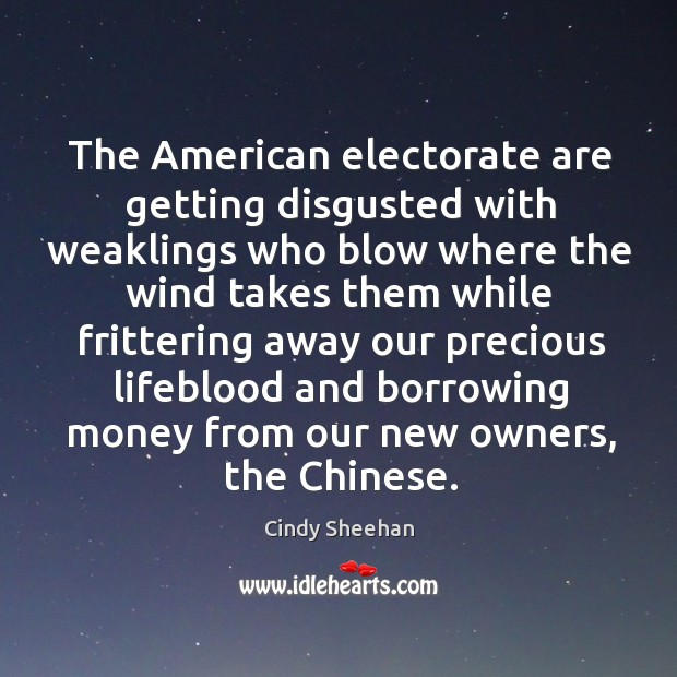 The American electorate are getting disgusted with weaklings who blow where the Cindy Sheehan Picture Quote