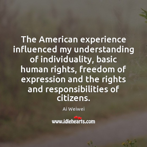 The American experience influenced my understanding of individuality, basic human rights, freedom Understanding Quotes Image