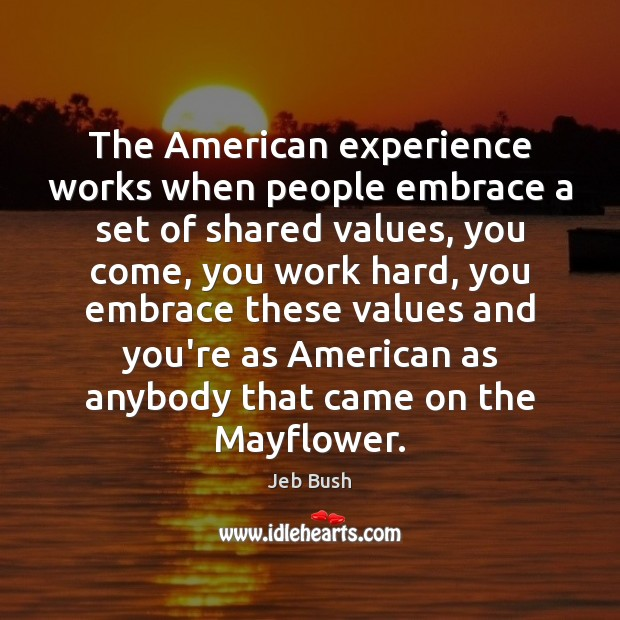 The American experience works when people embrace a set of shared values, Jeb Bush Picture Quote