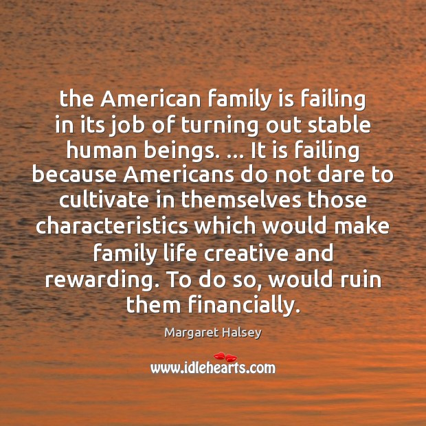 The American family is failing in its job of turning out stable Margaret Halsey Picture Quote