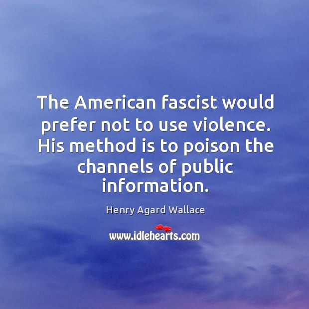 The american fascist would prefer not to use violence. His method is to poison the channels of public information. Image