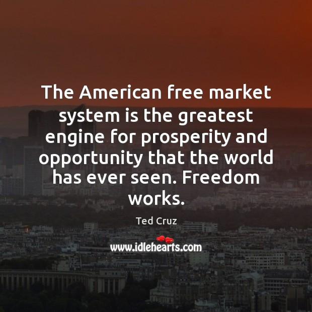 The American free market system is the greatest engine for prosperity and Ted Cruz Picture Quote