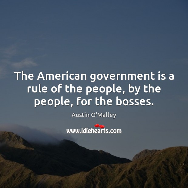 The American government is a rule of the people, by the people, for the bosses. Austin O'Malley Picture Quote