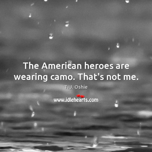 Image, The American heroes are wearing camo. That's not me.