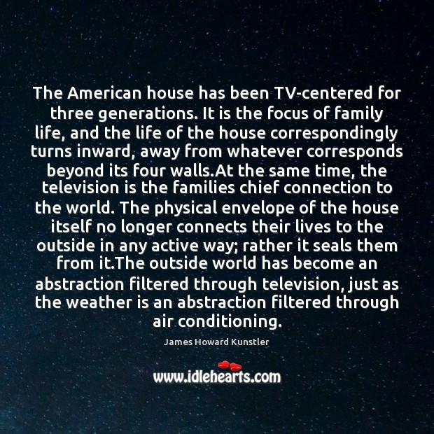 The American house has been TV-centered for three generations. It is the James Howard Kunstler Picture Quote