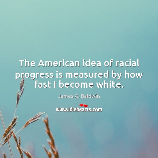 The American idea of racial progress is measured by how fast I become white. James A. Baldwin Picture Quote