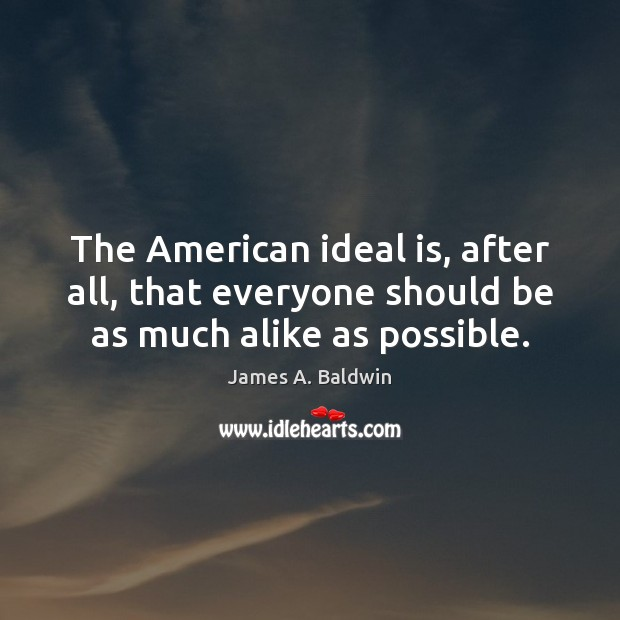 The American ideal is, after all, that everyone should be as much alike as possible. Image