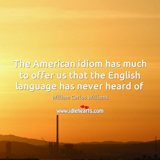 The American idiom has much to offer us that the English language has never heard of William Carlos Williams Picture Quote