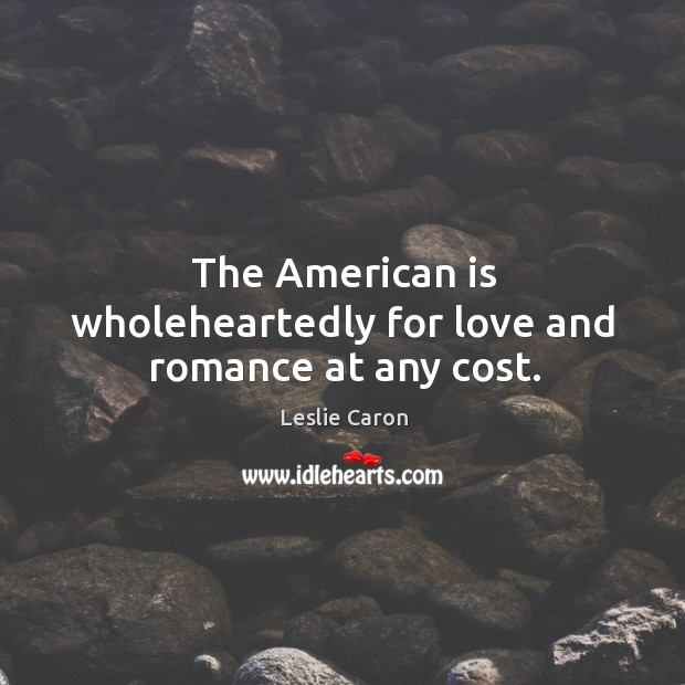 The american is wholeheartedly for love and romance at any cost. Image