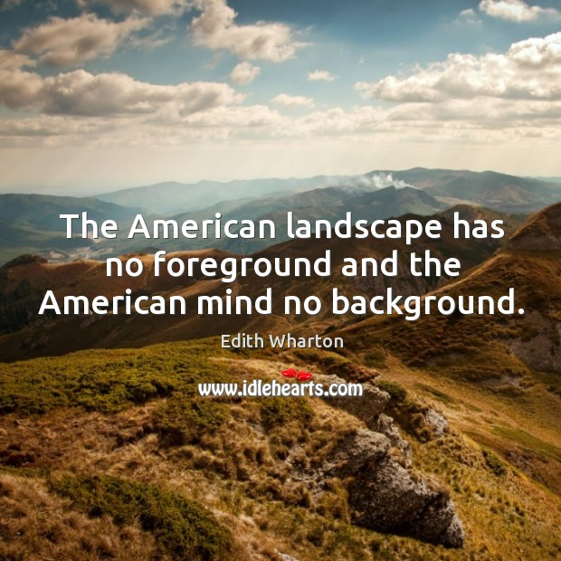 Image, The american landscape has no foreground and the american mind no background.
