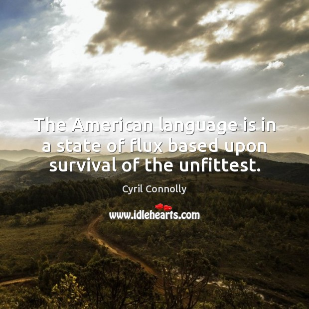 The American language is in a state of flux based upon survival of the unfittest. Cyril Connolly Picture Quote