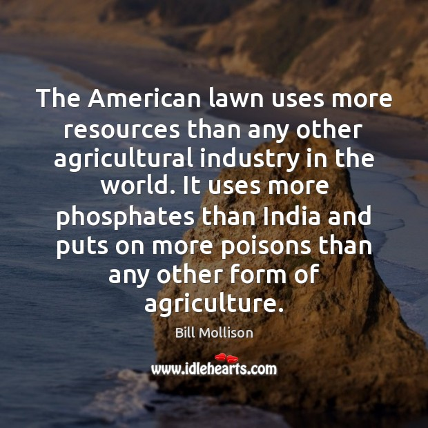 The American lawn uses more resources than any other agricultural industry in Bill Mollison Picture Quote