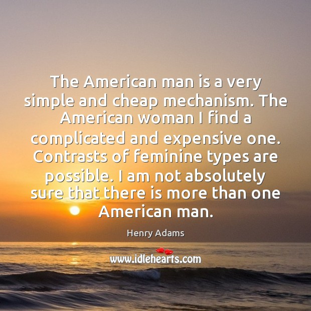 The American man is a very simple and cheap mechanism. The American Henry Adams Picture Quote