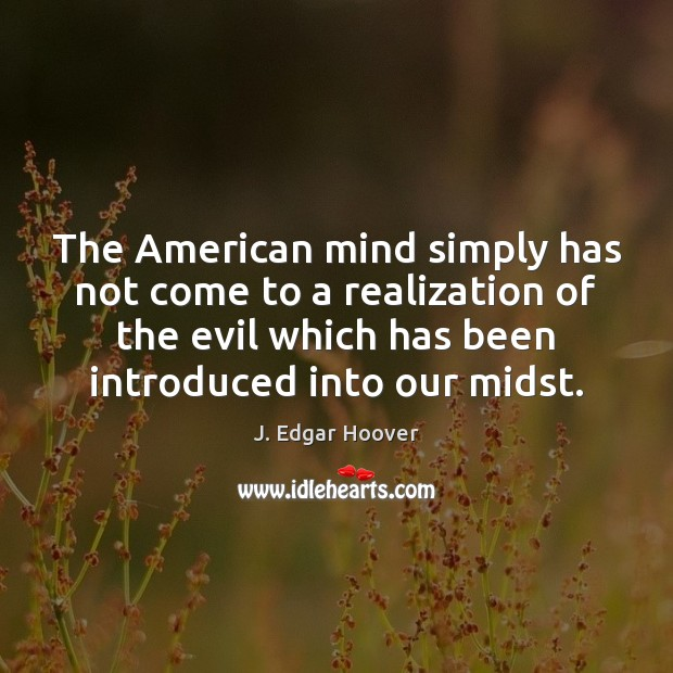 The American mind simply has not come to a realization of the J. Edgar Hoover Picture Quote