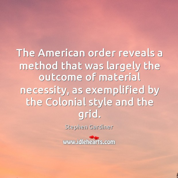 The american order reveals a method that was largely the outcome of material necessity Stephen Gardiner Picture Quote