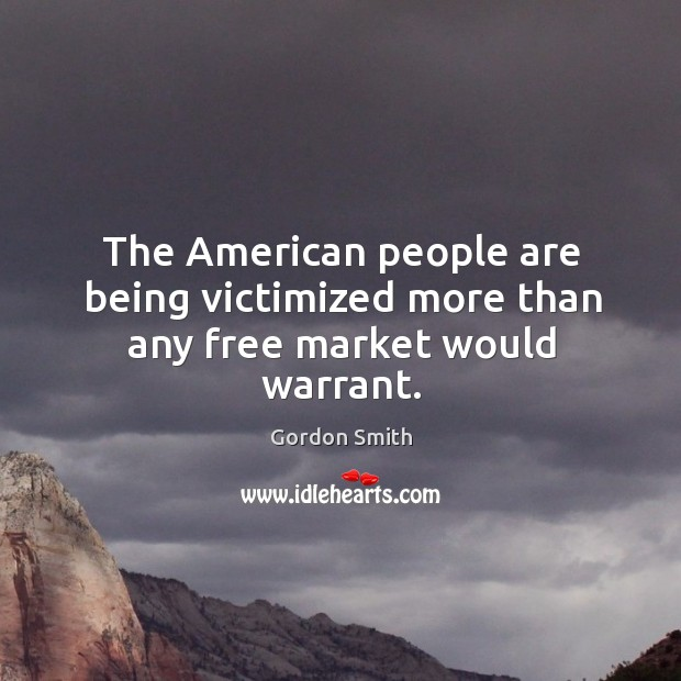 The american people are being victimized more than any free market would warrant. Image