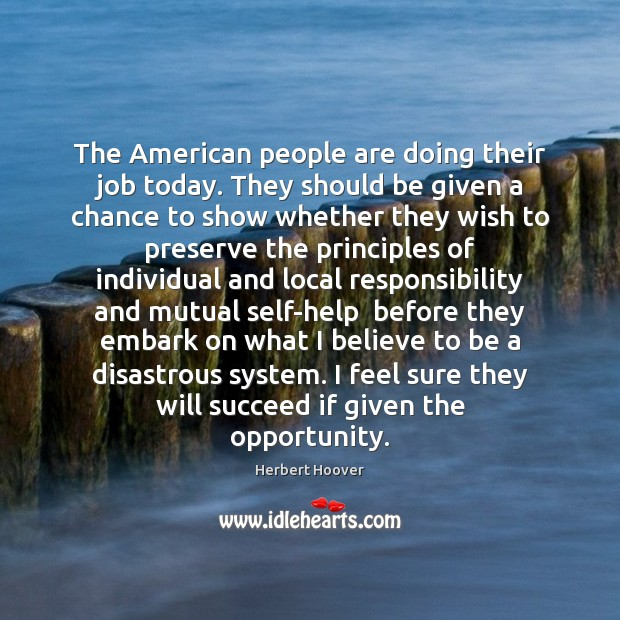 The American people are doing their job today. They should be given Herbert Hoover Picture Quote