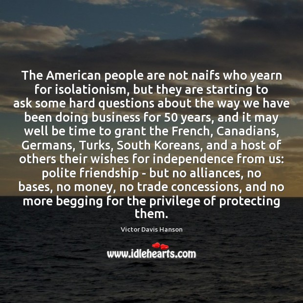 The American people are not naifs who yearn for isolationism, but they Victor Davis Hanson Picture Quote