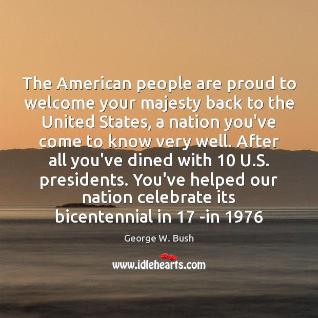 The American people are proud to welcome your majesty back to the George W. Bush Picture Quote