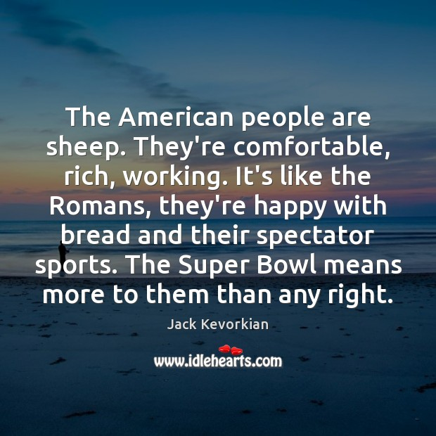 The American people are sheep. They're comfortable, rich, working. It's like the Image