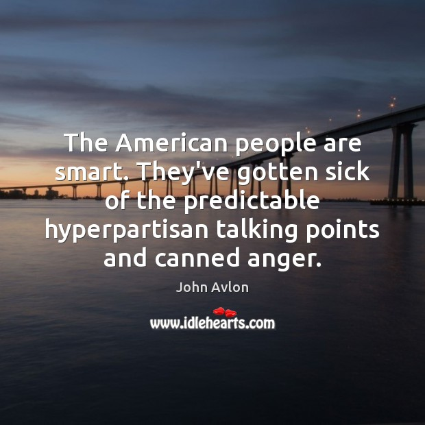 The American people are smart. They've gotten sick of the predictable hyperpartisan John Avlon Picture Quote