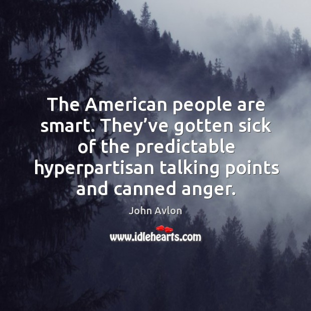 The american people are smart. They've gotten sick of the predictable hyperpartisan talking points and canned anger. John Avlon Picture Quote