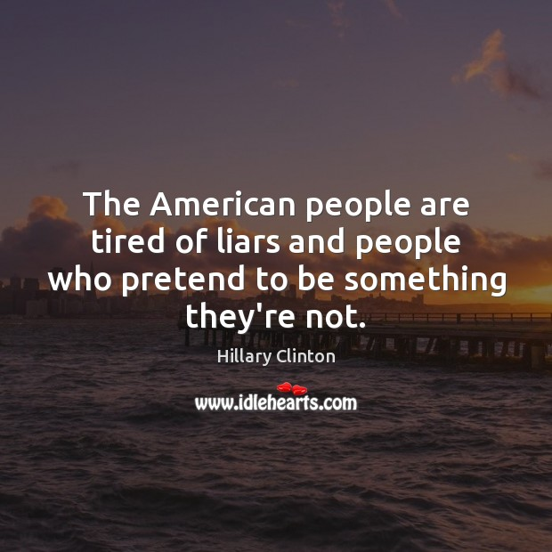 The American people are tired of liars and people who pretend to be something they're not. Image