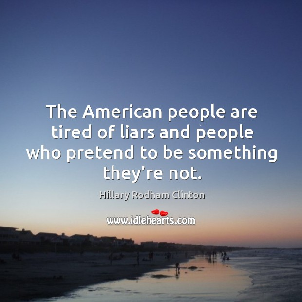 The american people are tired of liars and people who pretend to be something they're not. Hillary Rodham Clinton Picture Quote
